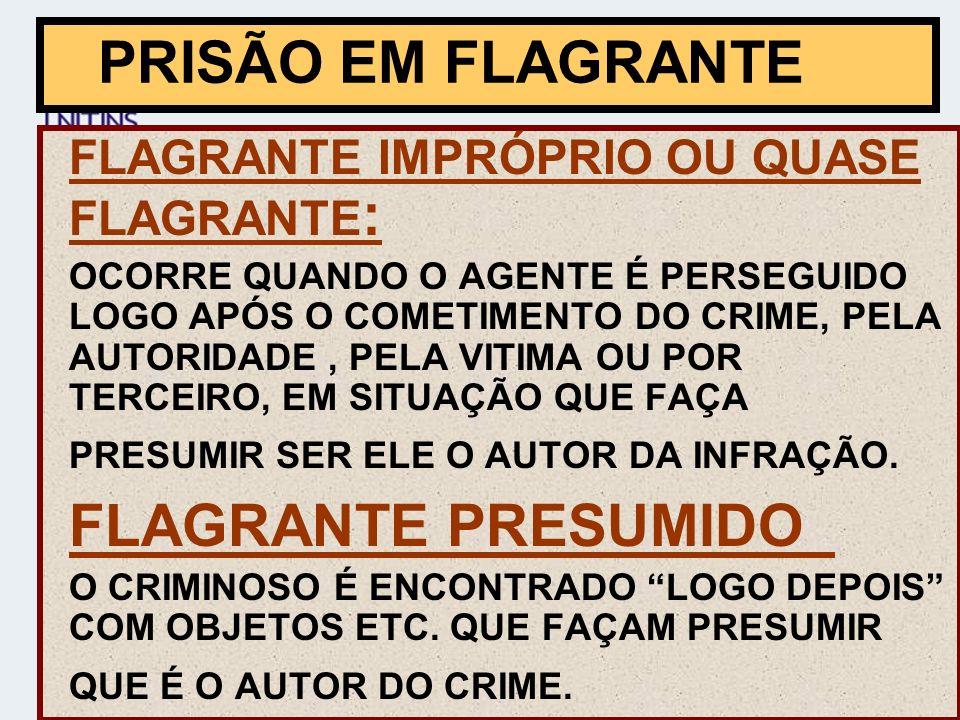 FLAGRANTE IMPRÓPRIO OU QUASE FLAGRANTE : OCORRE QUANDO O AGENTE É PERSEGUIDO LOGO APÓS O COMETIMENTO DO CRIME, PELA AUTORIDADE, PELA VITIMA OU POR TERCEIRO, EM SITUAÇÃO QUE FAÇA PRESUMIR SER ELE O AUTOR DA INFRAÇÃO.
