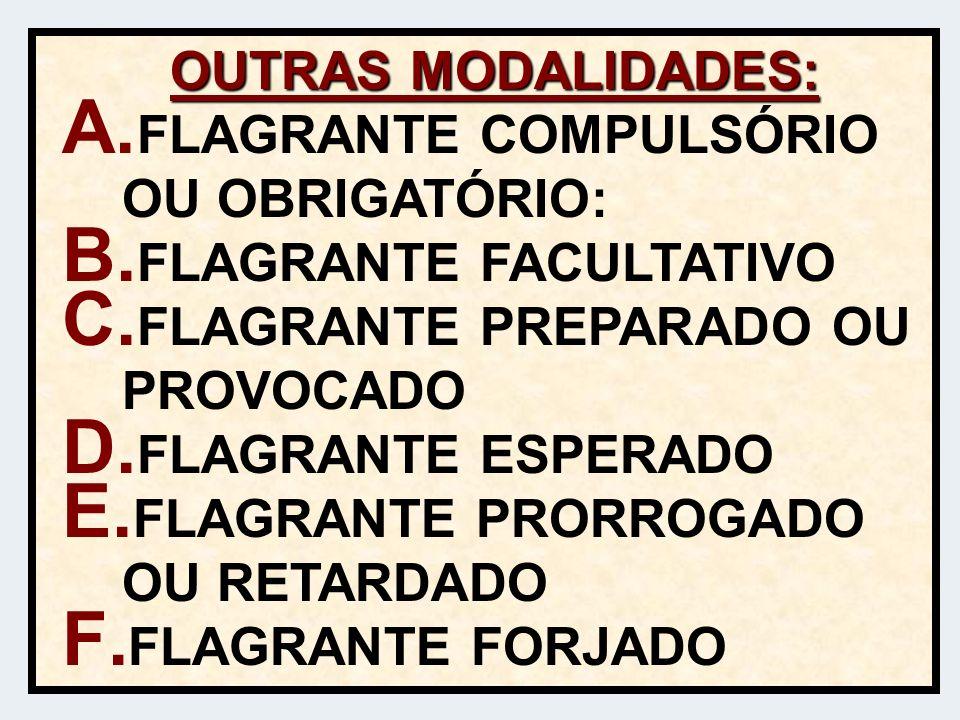 OUTRAS MODALIDADES: A. FLAGRANTE COMPULSÓRIO OU OBRIGATÓRIO: B. FLAGRANTE FACULTATIVO C. FLAGRANTE PREPARADO OU PROVOCADO D. FLAGRANTE ESPERADO E. FLA