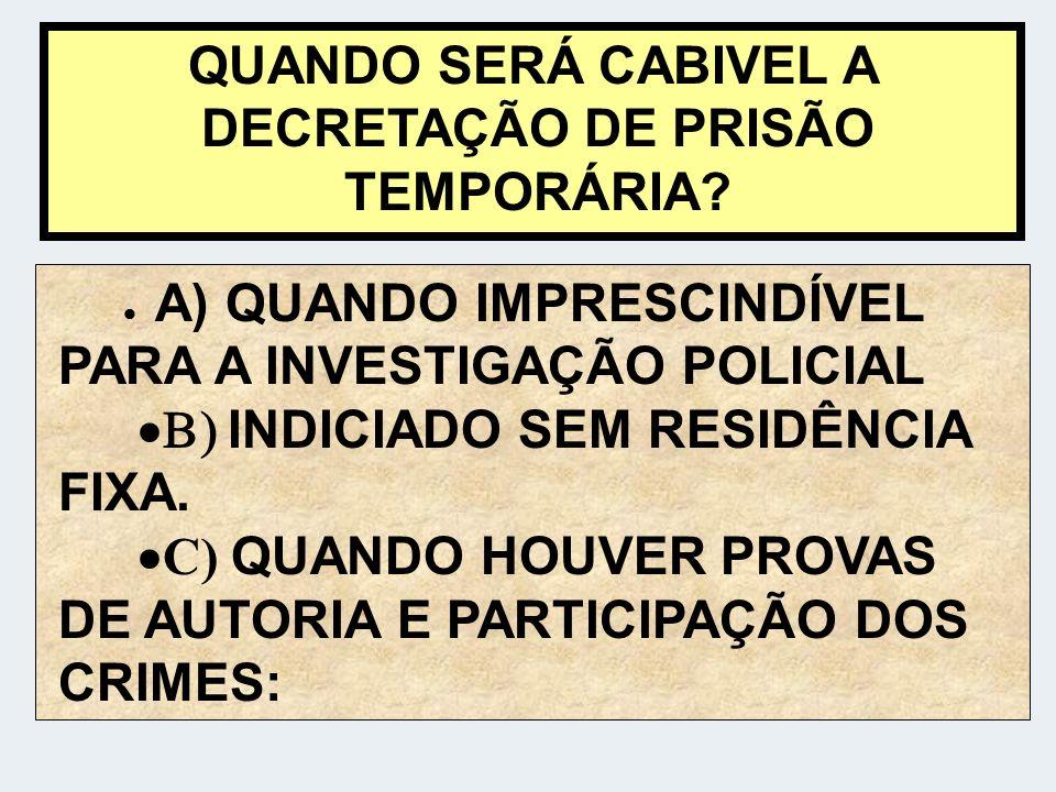 QUANDO SERÁ CABIVEL A DECRETAÇÃO DE PRISÃO TEMPORÁRIA? A) QUANDO IMPRESCINDÍVEL PARA A INVESTIGAÇÃO POLICIAL INDICIADO SEM RESIDÊNCIA FIXA. C) QUANDO