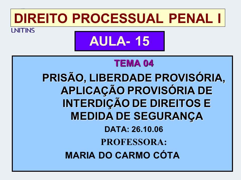 DIREITO PROCESSUAL PENAL I TEMA 04 PRISÃO, LIBERDADE PROVISÓRIA, APLICAÇÃO PROVISÓRIA DE INTERDIÇÃO DE DIREITOS E MEDIDA DE SEGURANÇA DATA: 26.10.06 PROFESSORA: MARIA DO CARMO CÓTA AULA- 15