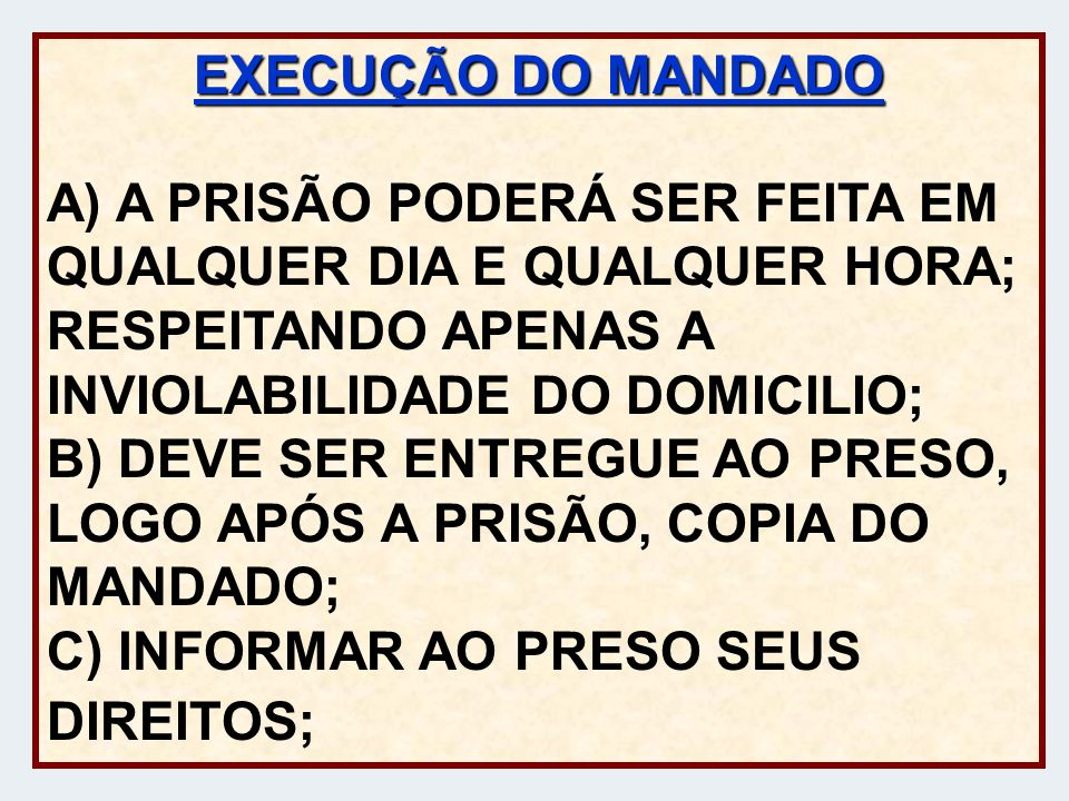 EXECUÇÃO DO MANDADO A) A PRISÃO PODERÁ SER FEITA EM QUALQUER DIA E QUALQUER HORA; RESPEITANDO APENAS A INVIOLABILIDADE DO DOMICILIO; B) DEVE SER ENTREGUE AO PRESO, LOGO APÓS A PRISÃO, COPIA DO MANDADO; C) INFORMAR AO PRESO SEUS DIREITOS;