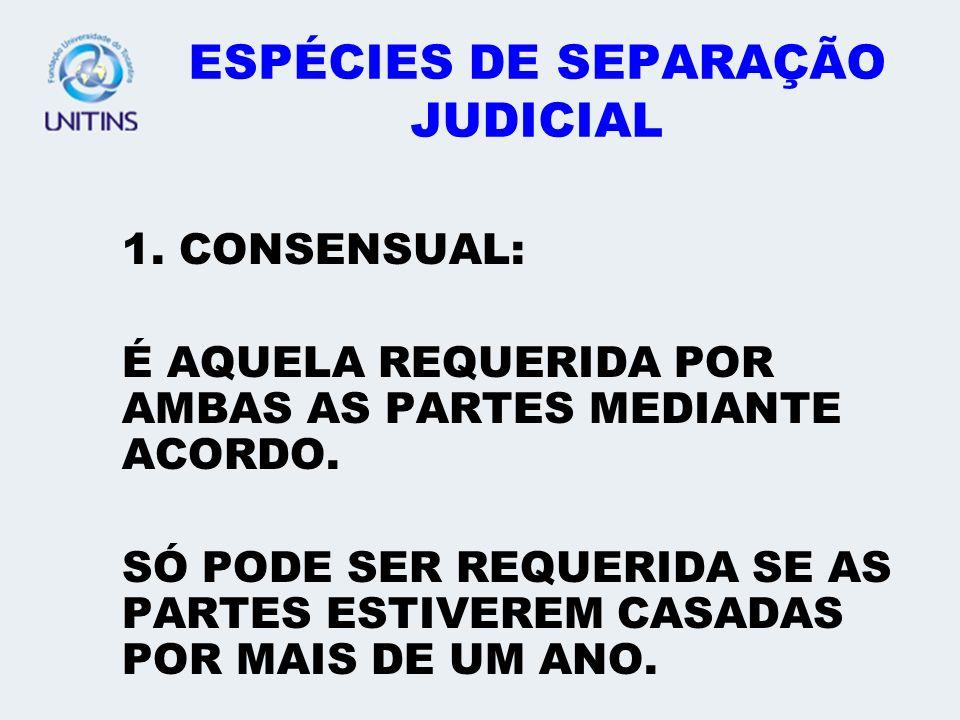 ESPÉCIES DE SEPARAÇÃO JUDICIAL 1. CONSENSUAL: É AQUELA REQUERIDA POR AMBAS AS PARTES MEDIANTE ACORDO. SÓ PODE SER REQUERIDA SE AS PARTES ESTIVEREM CAS