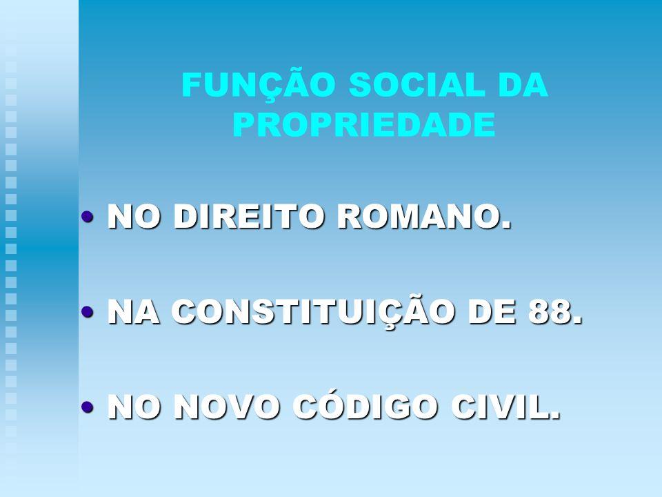 FUNÇÃO SOCIAL DA PROPRIEDADE NO DIREITO ROMANO. NO DIREITO ROMANO. NA CONSTITUIÇÃO DE 88. NA CONSTITUIÇÃO DE 88. NO NOVO CÓDIGO CIVIL. NO NOVO CÓDIGO