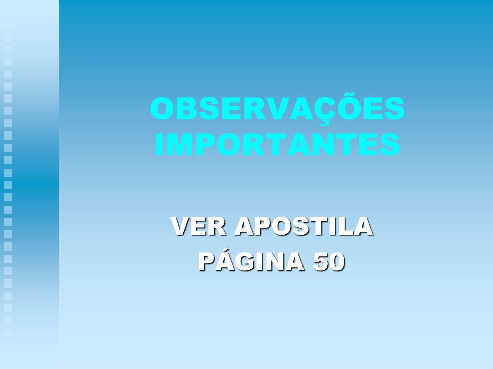 OBSERVAÇÕES IMPORTANTES VER APOSTILA PÁGINA 50