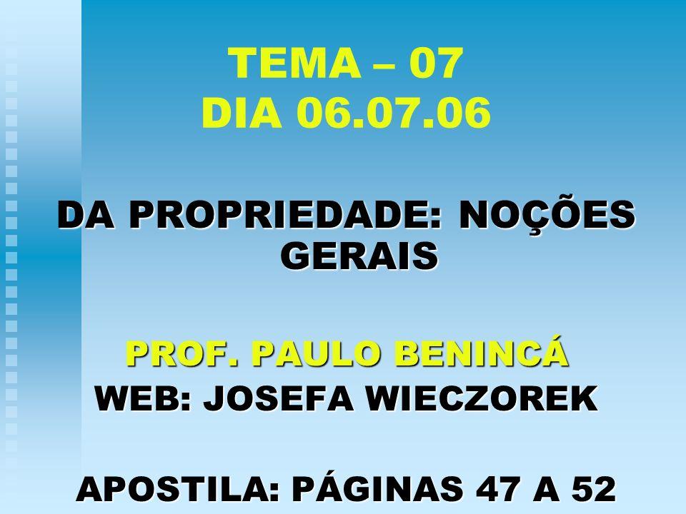 TEMA – 07 DIA 06.07.06 DA PROPRIEDADE: NOÇÕES GERAIS PROF. PAULO BENINCÁ WEB: JOSEFA WIECZOREK APOSTILA: PÁGINAS 47 A 52