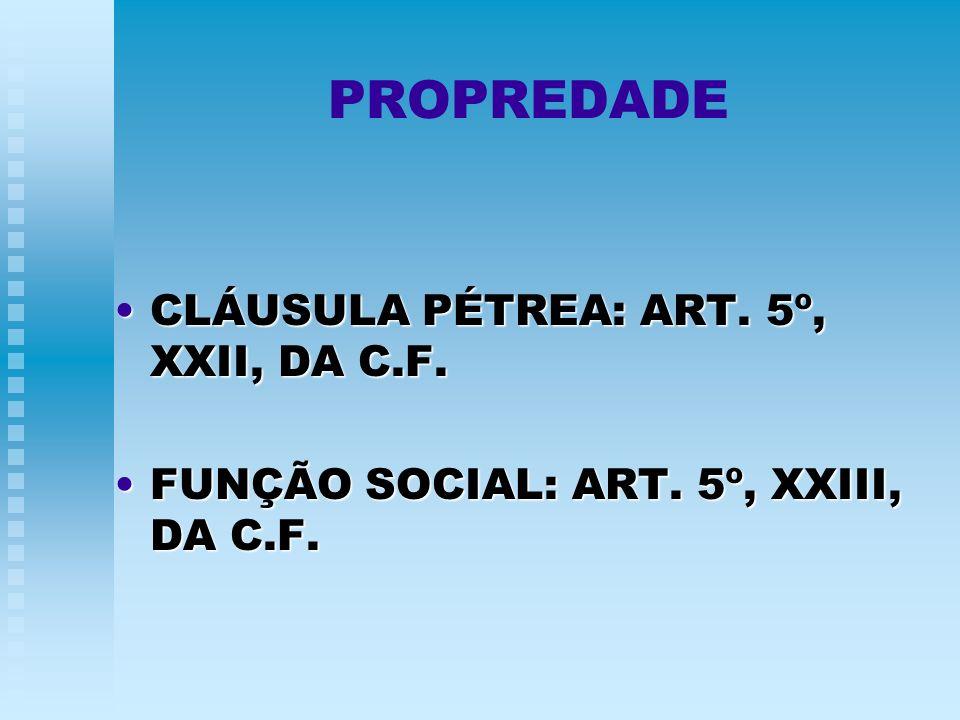 PROPREDADE CLÁUSULA PÉTREA: ART. 5º, XXII, DA C.F.CLÁUSULA PÉTREA: ART. 5º, XXII, DA C.F. FUNÇÃO SOCIAL: ART. 5º, XXIII, DA C.F.FUNÇÃO SOCIAL: ART. 5º