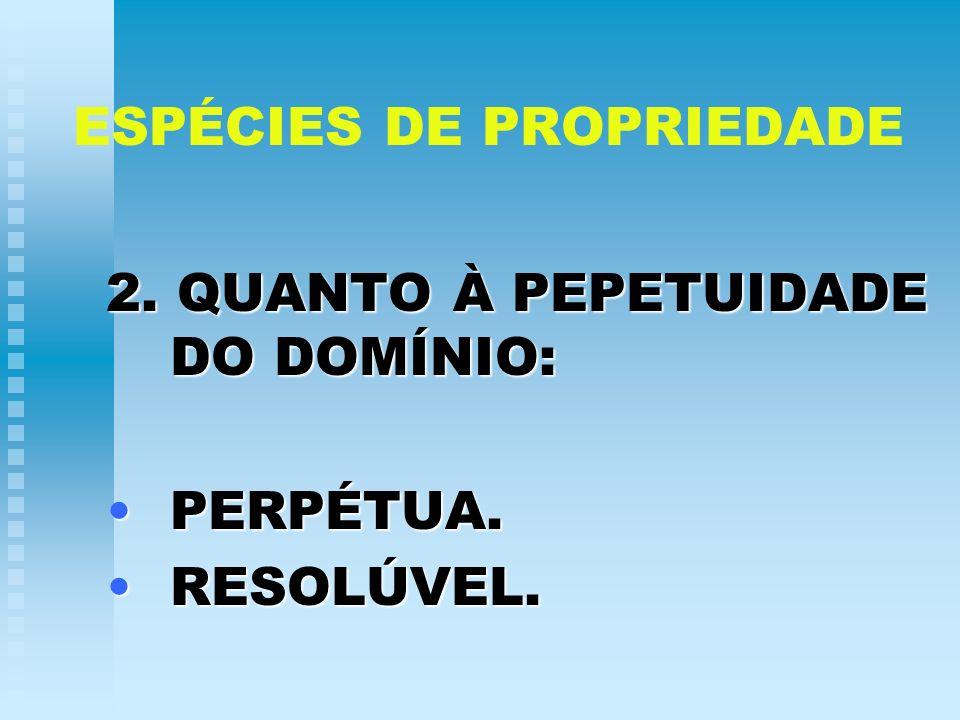 ESPÉCIES DE PROPRIEDADE 2. QUANTO À PEPETUIDADE DO DOMÍNIO: PERPÉTUA.PERPÉTUA. RESOLÚVEL.RESOLÚVEL.