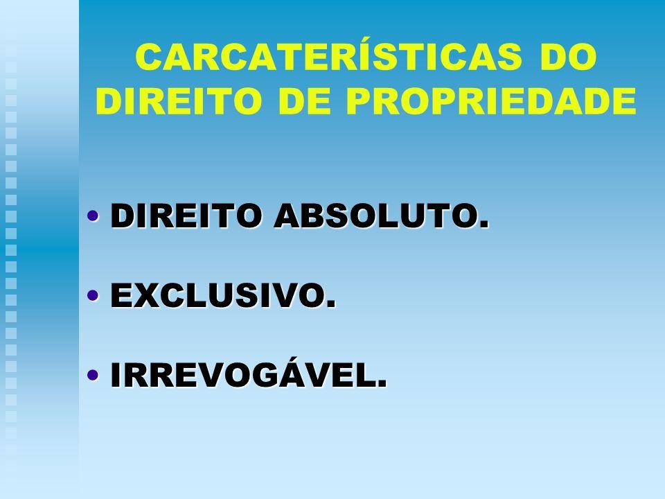 CARCATERÍSTICAS DO DIREITO DE PROPRIEDADE DIREITO ABSOLUTO.DIREITO ABSOLUTO. EXCLUSIVO.EXCLUSIVO. IRREVOGÁVEL.IRREVOGÁVEL.