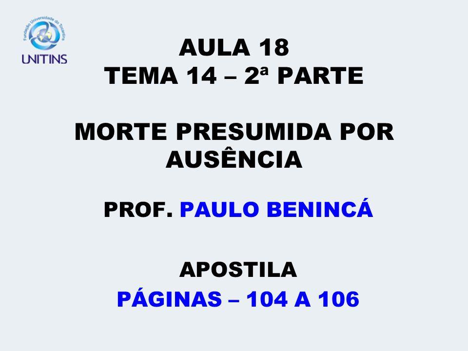 AULA 18 TEMA 14 – 2ª PARTE MORTE PRESUMIDA POR AUSÊNCIA PROF. PAULO BENINCÁ APOSTILA PÁGINAS – 104 A 106