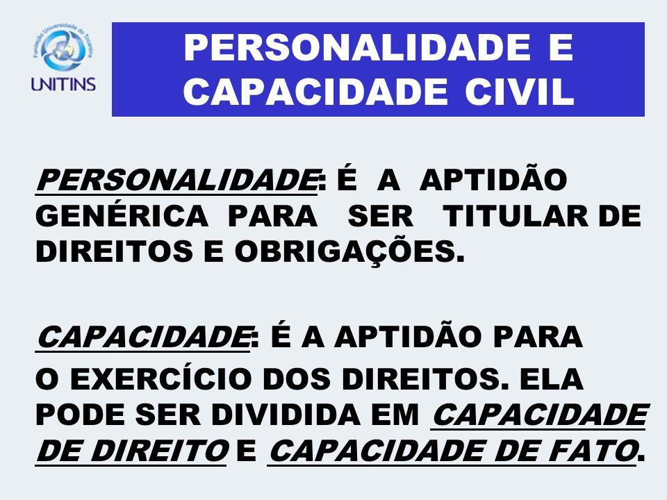 PERSONALIDADE E CAPACIDADE CIVIL PERSONALIDADE: É A APTIDÃO GENÉRICA PARA SER TITULAR DE DIREITOS E OBRIGAÇÕES. CAPACIDADE: É A APTIDÃO PARA O EXERCÍC