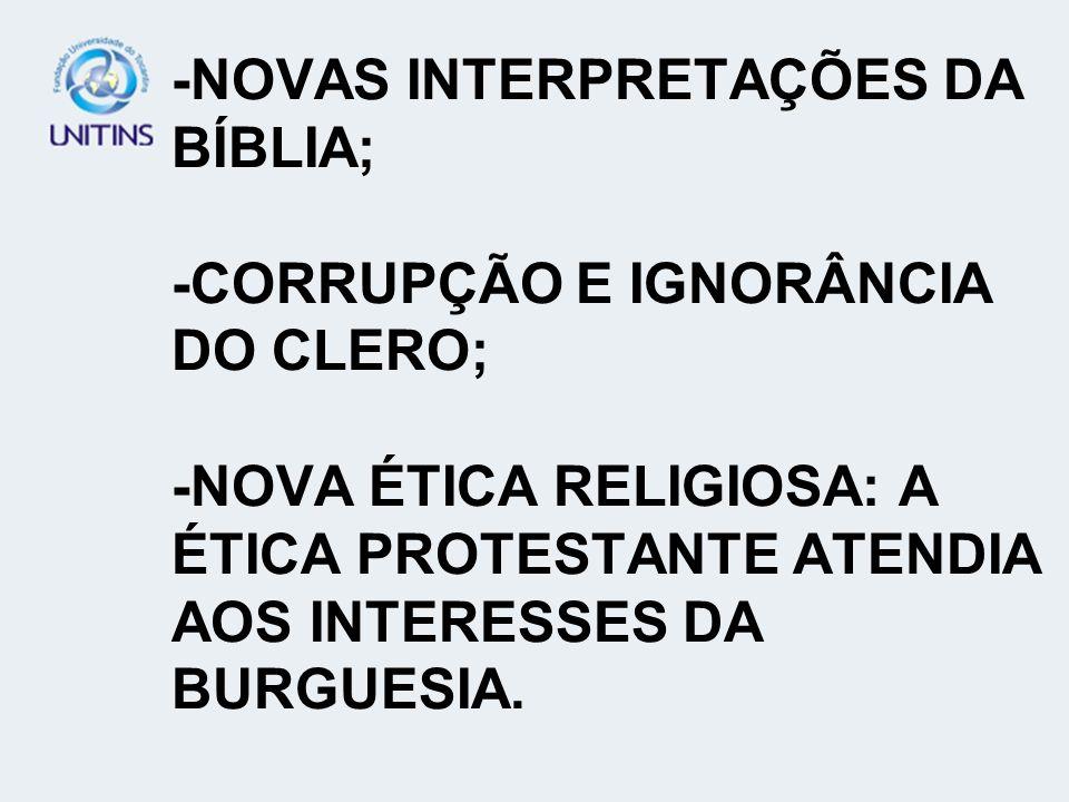 -NOVAS INTERPRETAÇÕES DA BÍBLIA; -CORRUPÇÃO E IGNORÂNCIA DO CLERO; -NOVA ÉTICA RELIGIOSA: A ÉTICA PROTESTANTE ATENDIA AOS INTERESSES DA BURGUESIA.