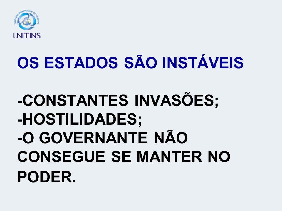 OS ESTADOS SÃO INSTÁVEIS -CONSTANTES INVASÕES; -HOSTILIDADES; -O GOVERNANTE NÃO CONSEGUE SE MANTER NO PODER.