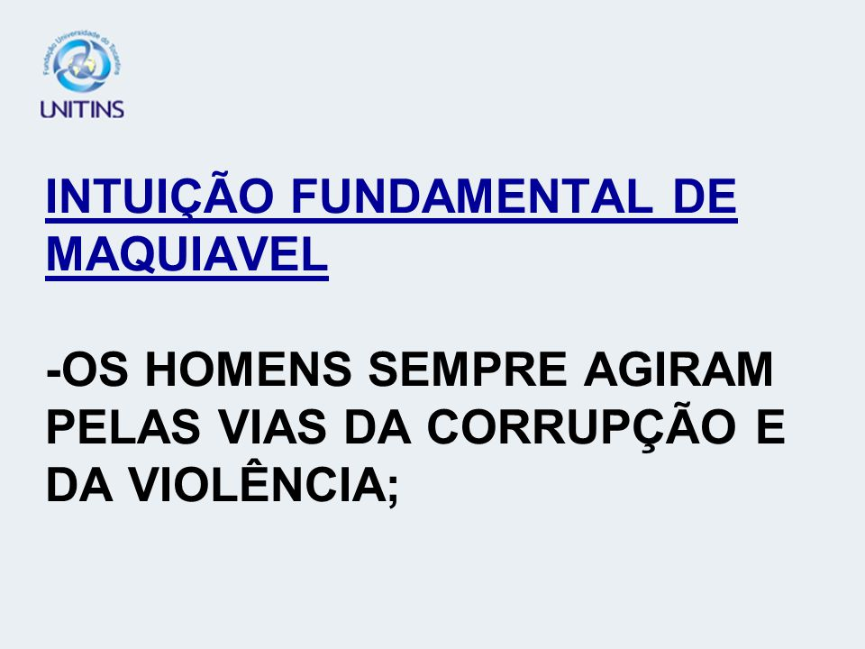 INTUIÇÃO FUNDAMENTAL DE MAQUIAVEL -OS HOMENS SEMPRE AGIRAM PELAS VIAS DA CORRUPÇÃO E DA VIOLÊNCIA;