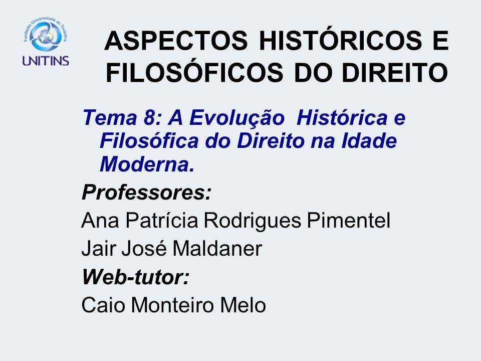 ASPECTOS HISTÓRICOS E FILOSÓFICOS DO DIREITO Tema 8: A Evolução Histórica e Filosófica do Direito na Idade Moderna. Professores: Ana Patrícia Rodrigue