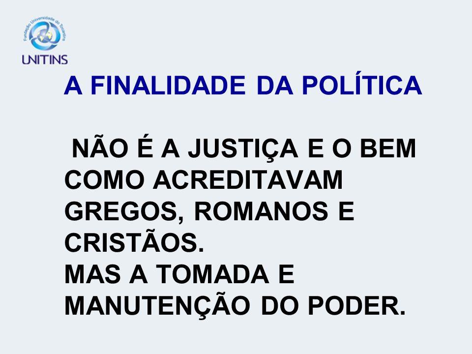 A FINALIDADE DA POLÍTICA NÃO É A JUSTIÇA E O BEM COMO ACREDITAVAM GREGOS, ROMANOS E CRISTÃOS. MAS A TOMADA E MANUTENÇÃO DO PODER.