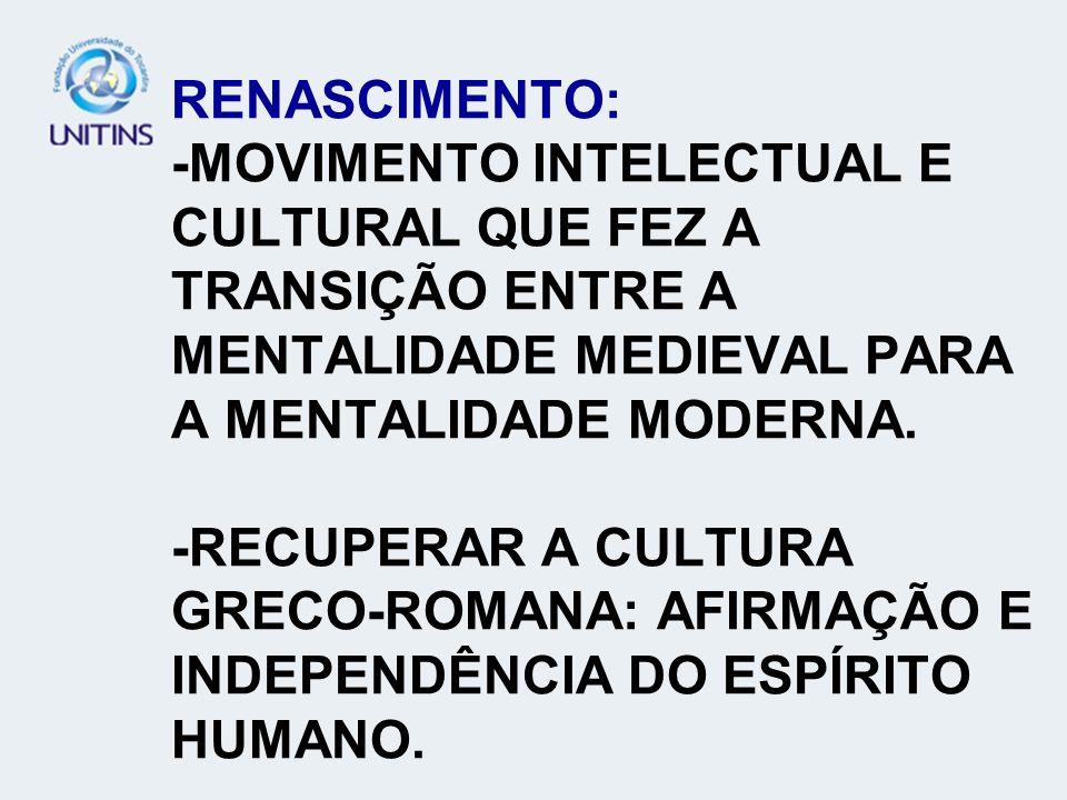 RENASCIMENTO: -MOVIMENTO INTELECTUAL E CULTURAL QUE FEZ A TRANSIÇÃO ENTRE A MENTALIDADE MEDIEVAL PARA A MENTALIDADE MODERNA. -RECUPERAR A CULTURA GREC