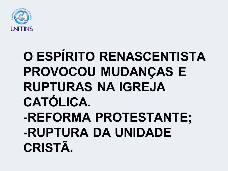 O ESPÍRITO RENASCENTISTA PROVOCOU MUDANÇAS E RUPTURAS NA IGREJA CATÓLICA. -REFORMA PROTESTANTE; -RUPTURA DA UNIDADE CRISTÃ.