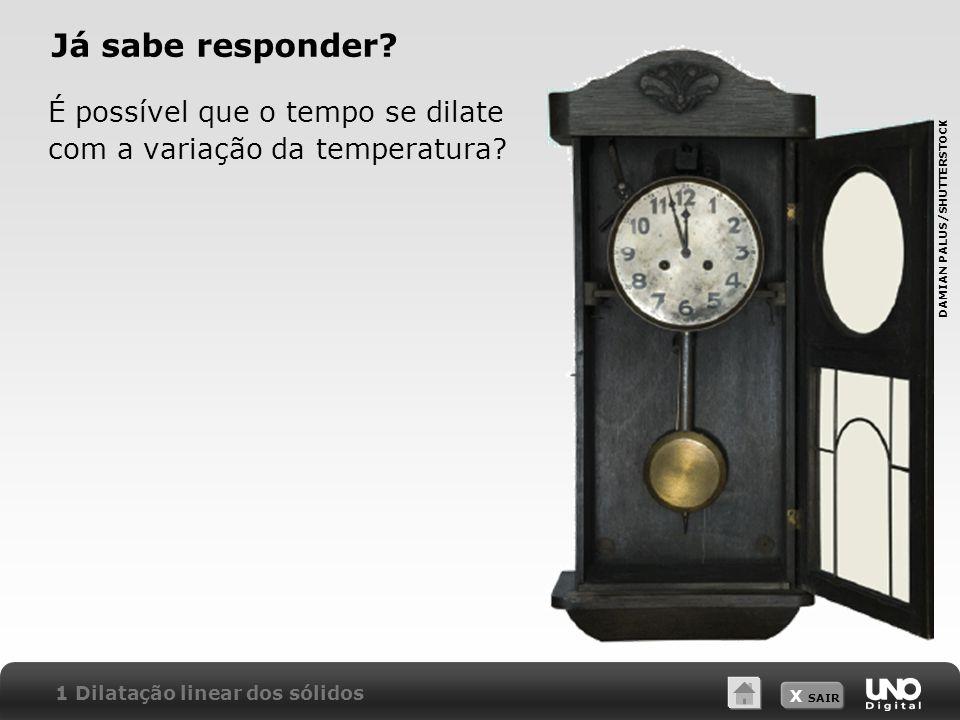 X SAIR Já sabe responder? É possível que o tempo se dilate com a variação da temperatura? 1 Dilatação linear dos sólidos DAMIAN PALUS/SHUTTERSTOCK