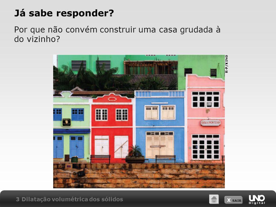 X SAIR Já sabe responder? Por que não convém construir uma casa grudada à do vizinho? 3 Dilatação volumétrica dos sólidos R-P/KINO