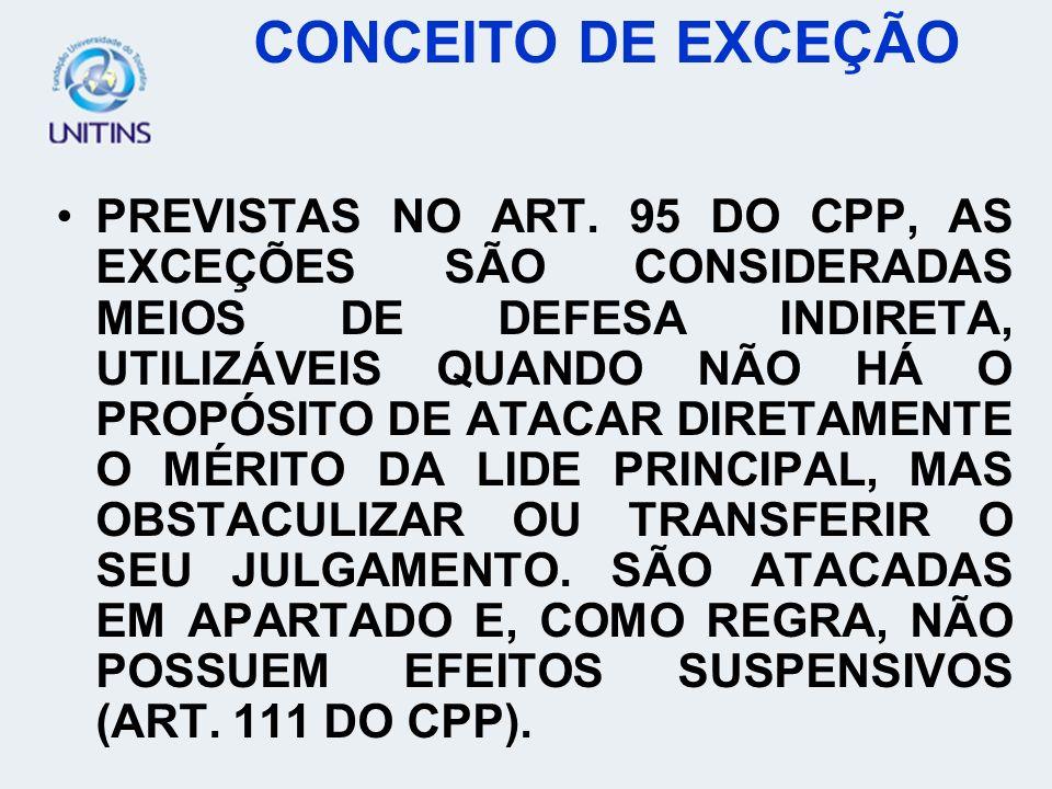 PREVISTAS NO ART. 95 DO CPP, AS EXCEÇÕES SÃO CONSIDERADAS MEIOS DE DEFESA INDIRETA, UTILIZÁVEIS QUANDO NÃO HÁ O PROPÓSITO DE ATACAR DIRETAMENTE O MÉRI