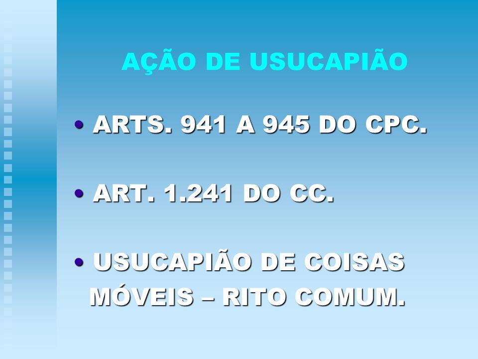 AÇÃO DE USUCAPIÃO ARTS. 941 A 945 DO CPC. ARTS. 941 A 945 DO CPC. ART. 1.241 DO CC. ART. 1.241 DO CC. USUCAPIÃO DE COISAS USUCAPIÃO DE COISAS MÓVEIS –