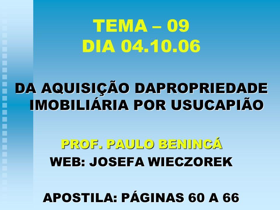 TEMA – 09 DIA 04.10.06 DA AQUISIÇÃO DAPROPRIEDADE IMOBILIÁRIA POR USUCAPIÃO PROF. PAULO BENINCÁ WEB: JOSEFA WIECZOREK APOSTILA: PÁGINAS 60 A 66