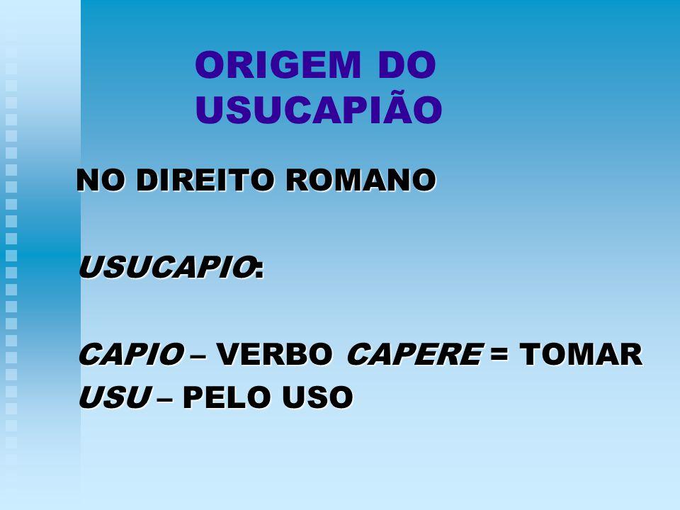 ORIGEM DO USUCAPIÃO NO DIREITO ROMANO USUCAPIO: CAPIO – VERBO CAPERE = TOMAR USU – PELO USO