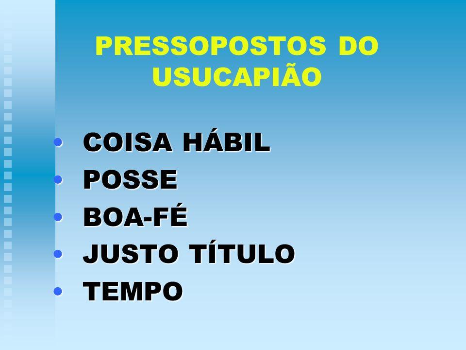 PRESSOPOSTOS DO USUCAPIÃO COISA HÁBILCOISA HÁBIL POSSEPOSSE BOA-FÉBOA-FÉ JUSTO TÍTULOJUSTO TÍTULO TEMPOTEMPO