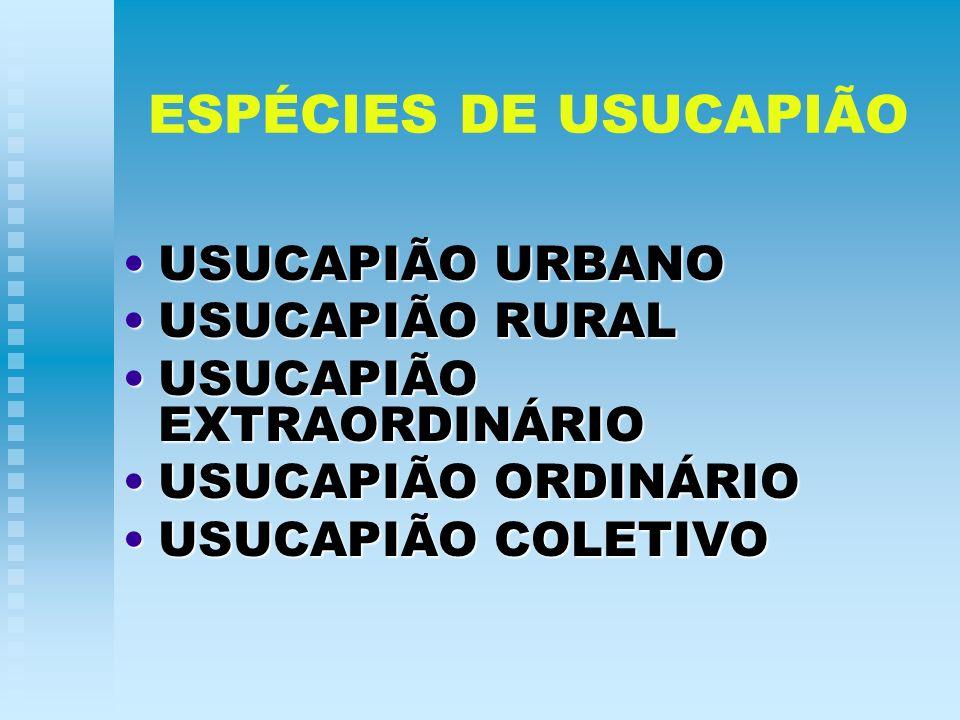 ESPÉCIES DE USUCAPIÃO USUCAPIÃO URBANOUSUCAPIÃO URBANO USUCAPIÃO RURALUSUCAPIÃO RURAL USUCAPIÃO EXTRAORDINÁRIOUSUCAPIÃO EXTRAORDINÁRIO USUCAPIÃO ORDIN