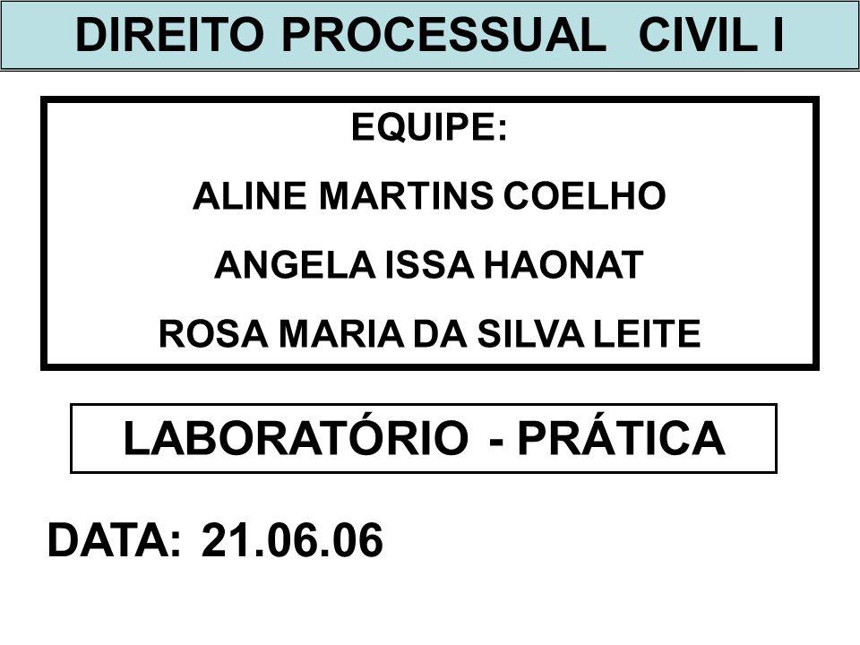 DIREITO PROCESSUAL CIVIL I EQUIPE: ALINE MARTINS COELHO ANGELA ISSA HAONAT ROSA MARIA DA SILVA LEITE LABORATÓRIO - PRÁTICA DATA: 21.06.06