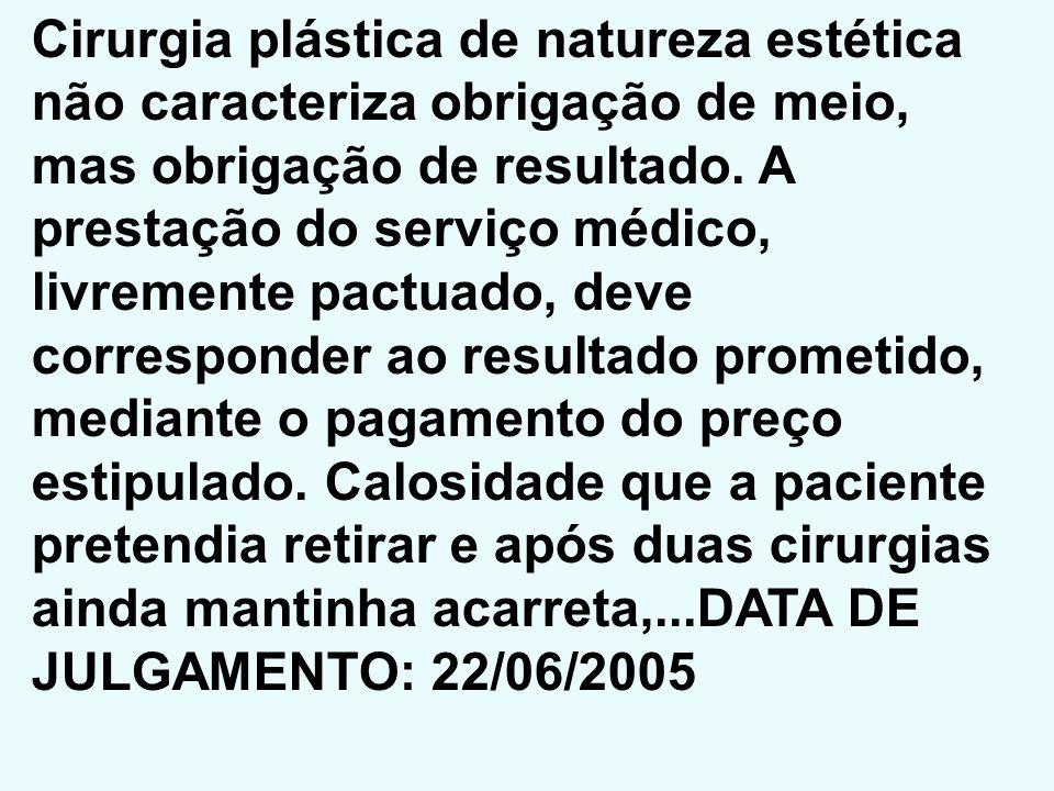 Cirurgia plástica de natureza estética não caracteriza obrigação de meio, mas obrigação de resultado. A prestação do serviço médico, livremente pactua