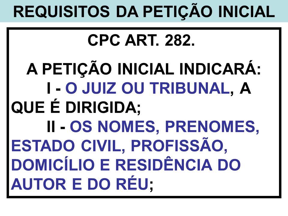 REQUISITOS DA PETIÇÃO INICIAL CPC ART. 282. A PETIÇÃO INICIAL INDICARÁ: I - O JUIZ OU TRIBUNAL, A QUE É DIRIGIDA; II - OS NOMES, PRENOMES, ESTADO CIVI