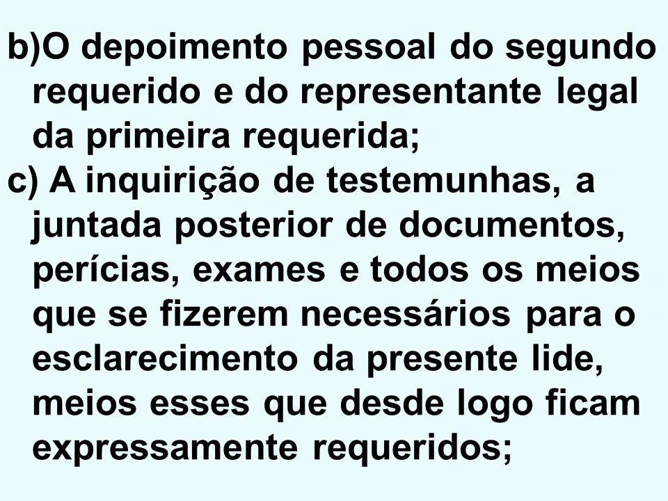 b)O depoimento pessoal do segundo requerido e do representante legal da primeira requerida; c) A inquirição de testemunhas, a juntada posterior de doc