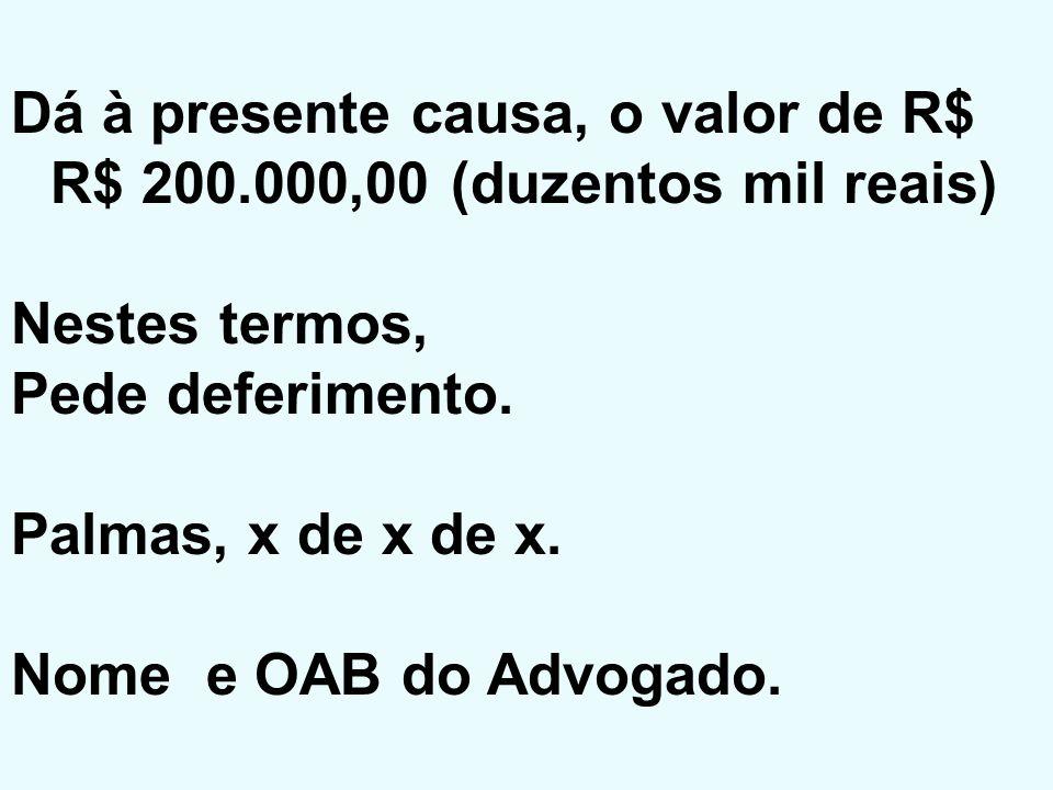 Dá à presente causa, o valor de R$ R$ 200.000,00 (duzentos mil reais) Nestes termos, Pede deferimento. Palmas, x de x de x. Nome e OAB do Advogado.