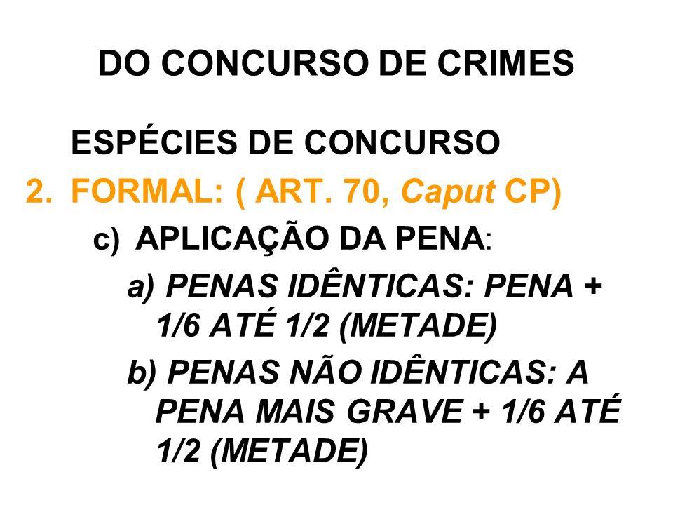 DO CONCURSO DE CRIMES ESPÉCIES DE CONCURSO 2.FORMAL: ( ART. 70, Caput CP) c) APLICAÇÃO DA PENA : a) PENAS IDÊNTICAS: PENA + 1/6 ATÉ 1/2 (METADE) b) PE