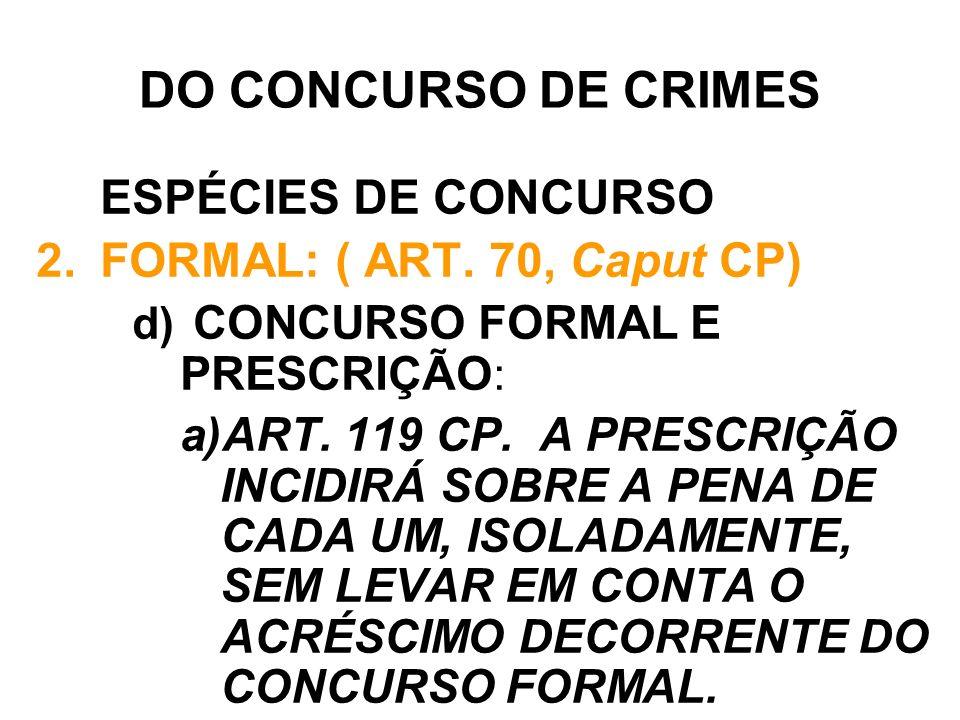 DO CONCURSO DE CRIMES ESPÉCIES DE CONCURSO 2.FORMAL: ( ART. 70, Caput CP) d) CONCURSO FORMAL E PRESCRIÇÃO : a)ART. 119 CP. A PRESCRIÇÃO INCIDIRÁ SOBRE