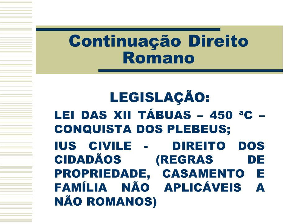 Continuação Direito Romano LEGISLAÇÃO: LEI DAS XII TÁBUAS – 450 ªC – CONQUISTA DOS PLEBEUS; IUS CIVILE - DIREITO DOS CIDADÃOS (REGRAS DE PROPRIEDADE,