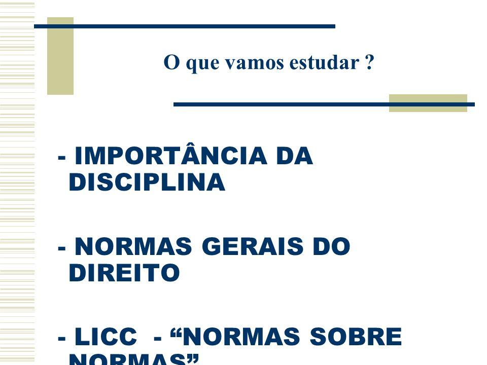 O que vamos estudar ? - IMPORTÂNCIA DA DISCIPLINA - NORMAS GERAIS DO DIREITO - LICC - NORMAS SOBRE NORMAS ( HOJE O DIREITO CONSTITUCIONAL SE SOBREPÕE