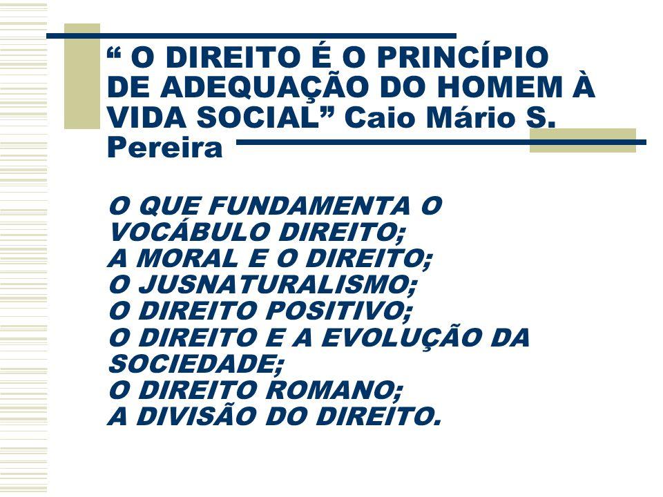 O DIREITO É O PRINCÍPIO DE ADEQUAÇÃO DO HOMEM À VIDA SOCIAL Caio Mário S. Pereira O QUE FUNDAMENTA O VOCÁBULO DIREITO; A MORAL E O DIREITO; O JUSNATUR