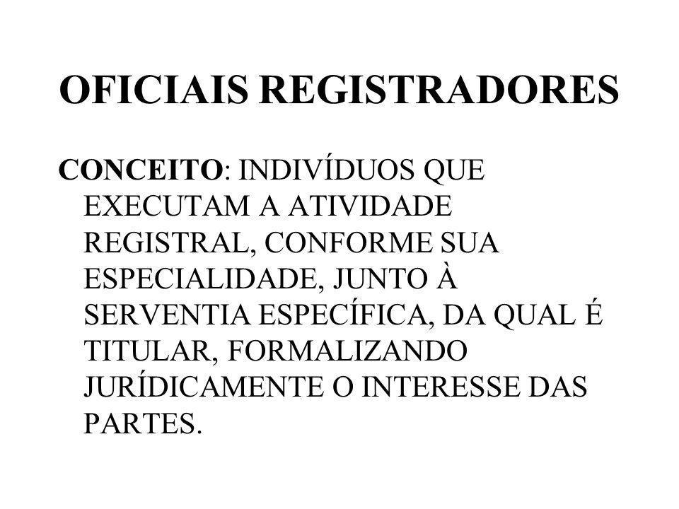 OFICIAIS REGISTRADORES CONCEITO: INDIVÍDUOS QUE EXECUTAM A ATIVIDADE REGISTRAL, CONFORME SUA ESPECIALIDADE, JUNTO À SERVENTIA ESPECÍFICA, DA QUAL É TITULAR, FORMALIZANDO JURÍDICAMENTE O INTERESSE DAS PARTES.