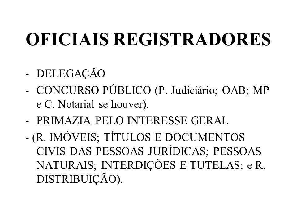 OFICIAIS REGISTRADORES -DELEGAÇÃO -CONCURSO PÚBLICO (P. Judiciário; OAB; MP e C. Notarial se houver). -PRIMAZIA PELO INTERESSE GERAL - (R. IMÓVEIS; TÍ