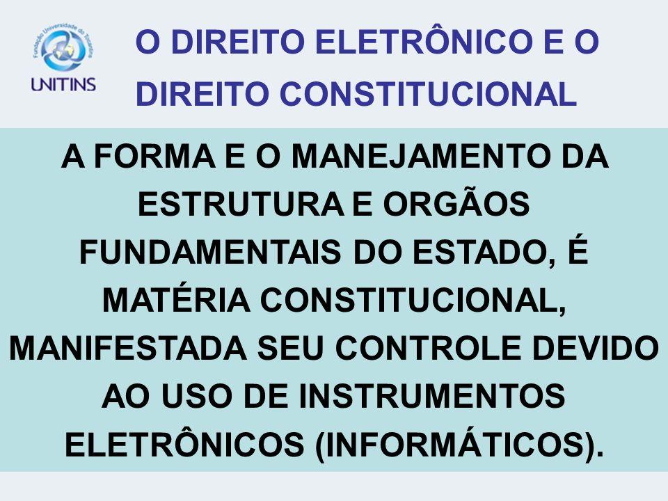 O DIREITO ELETRÔNICO E O DIREITO CONSTITUCIONAL A FORMA E O MANEJAMENTO DA ESTRUTURA E ORGÃOS FUNDAMENTAIS DO ESTADO, É MATÉRIA CONSTITUCIONAL, MANIFE