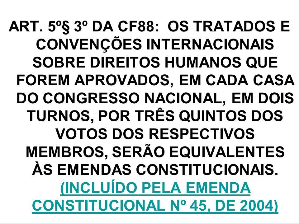 ART. 5º§ 3º DA CF88: OS TRATADOS E CONVENÇÕES INTERNACIONAIS SOBRE DIREITOS HUMANOS QUE FOREM APROVADOS, EM CADA CASA DO CONGRESSO NACIONAL, EM DOIS T