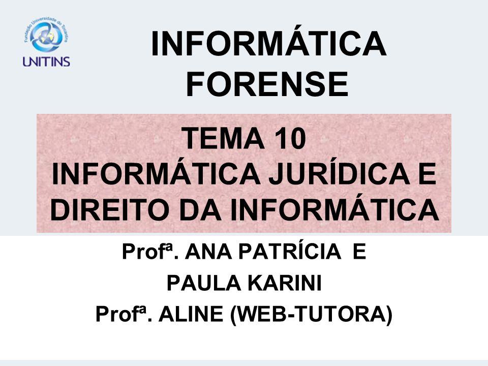 TEMA 10 INFORMÁTICA JURÍDICA E DIREITO DA INFORMÁTICA Profª. ANA PATRÍCIA E PAULA KARINI Profª. ALINE (WEB-TUTORA) INFORMÁTICA FORENSE