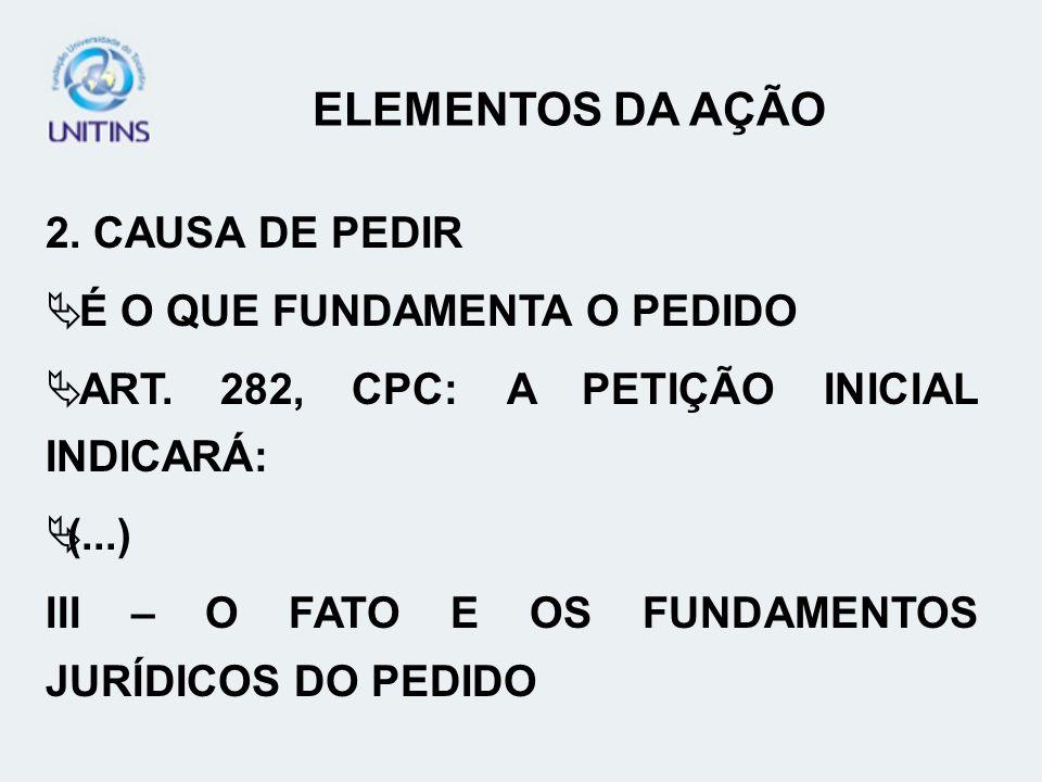 2. CAUSA DE PEDIR É O QUE FUNDAMENTA O PEDIDO ART. 282, CPC: A PETIÇÃO INICIAL INDICARÁ: (...) III – O FATO E OS FUNDAMENTOS JURÍDICOS DO PEDIDO