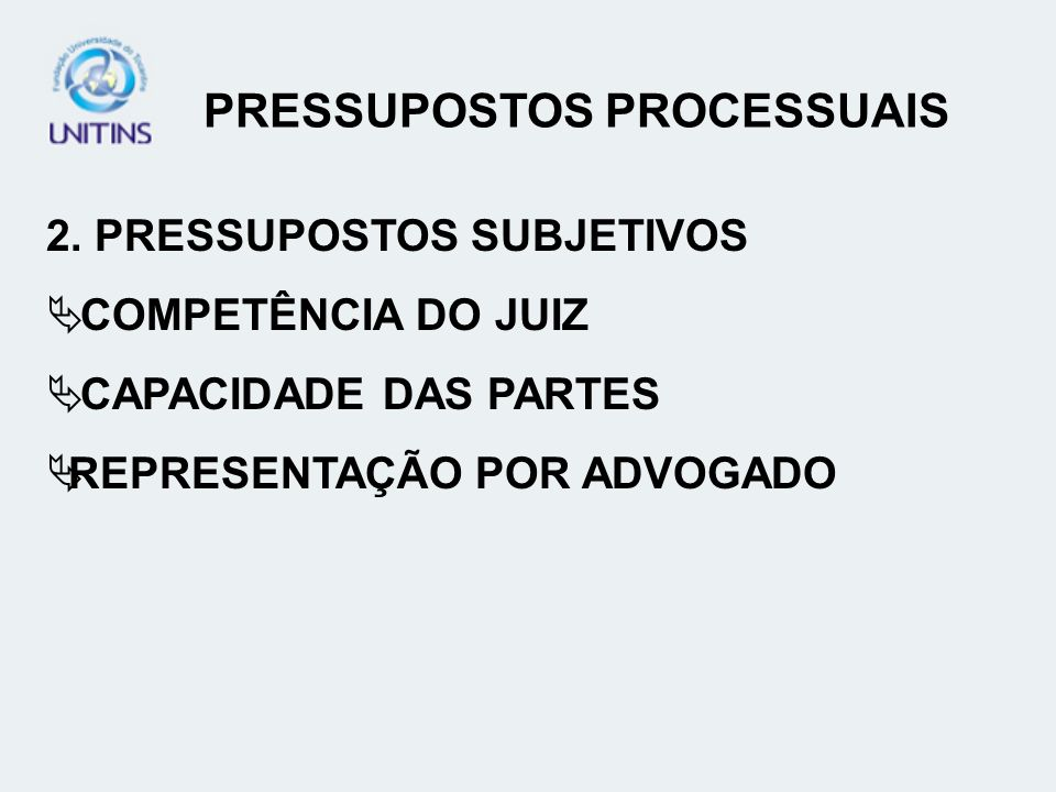 PRESSUPOSTOS PROCESSUAIS 2. PRESSUPOSTOS SUBJETIVOS COMPETÊNCIA DO JUIZ CAPACIDADE DAS PARTES REPRESENTAÇÃO POR ADVOGADO