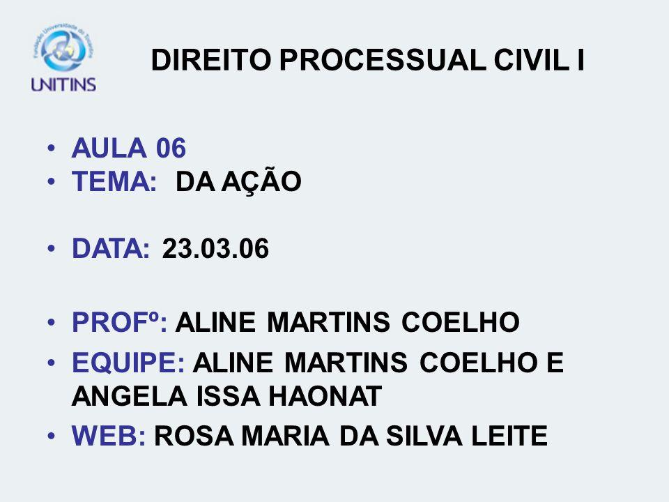 DIREITO PROCESSUAL CIVIL I AULA 06 TEMA: DA AÇÃO DATA: 23.03.06 PROFº: ALINE MARTINS COELHO EQUIPE: ALINE MARTINS COELHO E ANGELA ISSA HAONAT WEB: ROS
