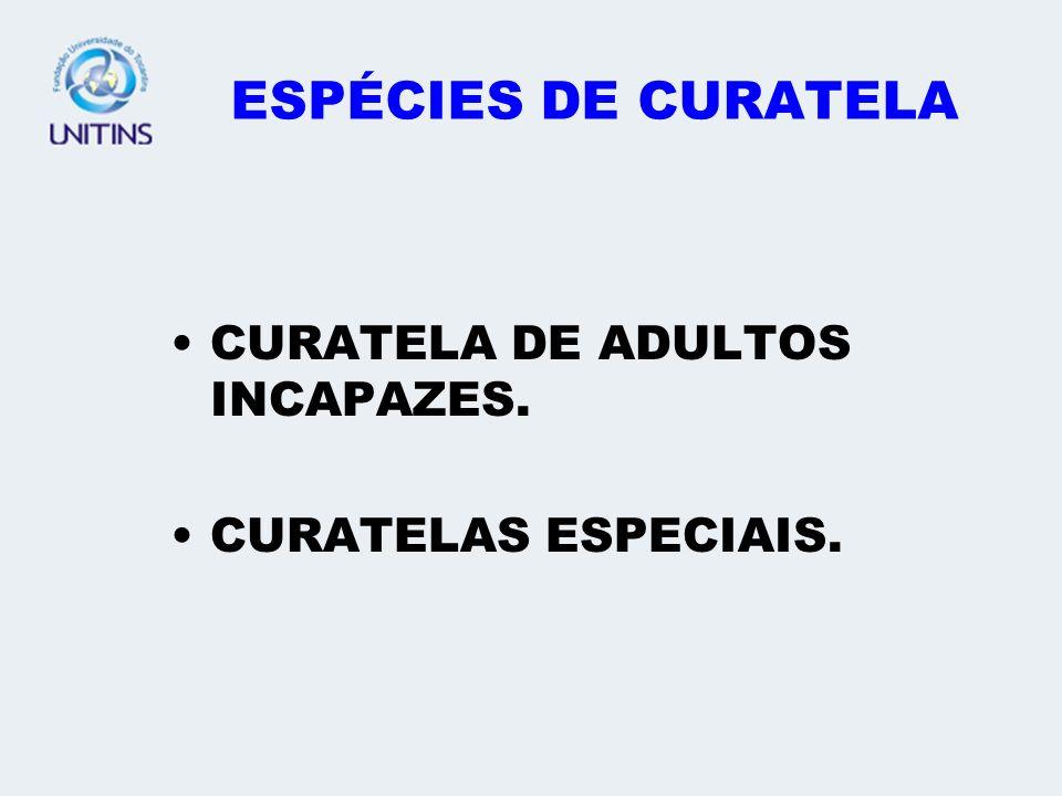 ESPÉCIES DE CURATELA CURATELA DE ADULTOS INCAPAZES. CURATELAS ESPECIAIS.