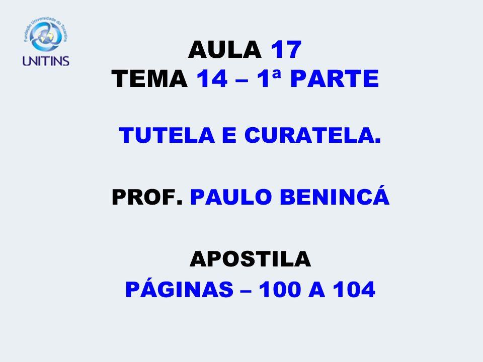 AULA 17 TEMA 14 – 1ª PARTE TUTELA E CURATELA. PROF. PAULO BENINCÁ APOSTILA PÁGINAS – 100 A 104