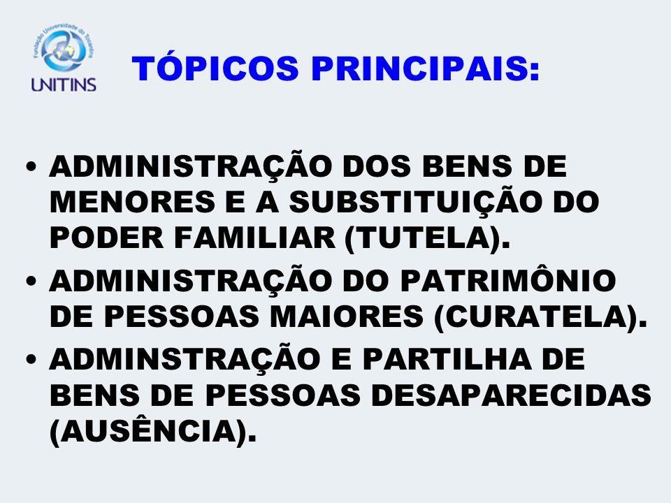 TÓPICOS PRINCIPAIS: ADMINISTRAÇÃO DOS BENS DE MENORES E A SUBSTITUIÇÃO DO PODER FAMILIAR (TUTELA). ADMINISTRAÇÃO DO PATRIMÔNIO DE PESSOAS MAIORES (CUR